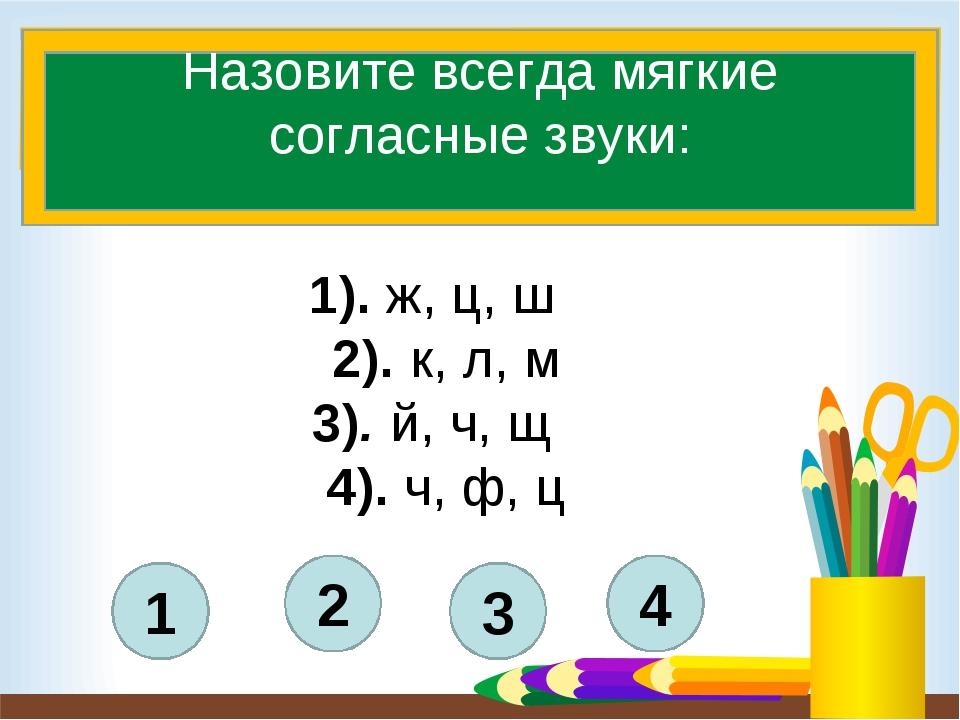 4 3 2 1 Назовите всегда мягкие согласные звуки: 1). ж, ц, ш 2). к, л, м 3)....