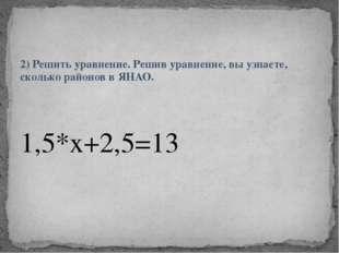 2) Решить уравнение. Решив уравнение, вы узнаете, сколько районов в ЯНАО. 1,5