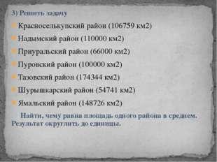 3) Решить задачу Красноселькупский район (106759 км2) Надымский район (110000
