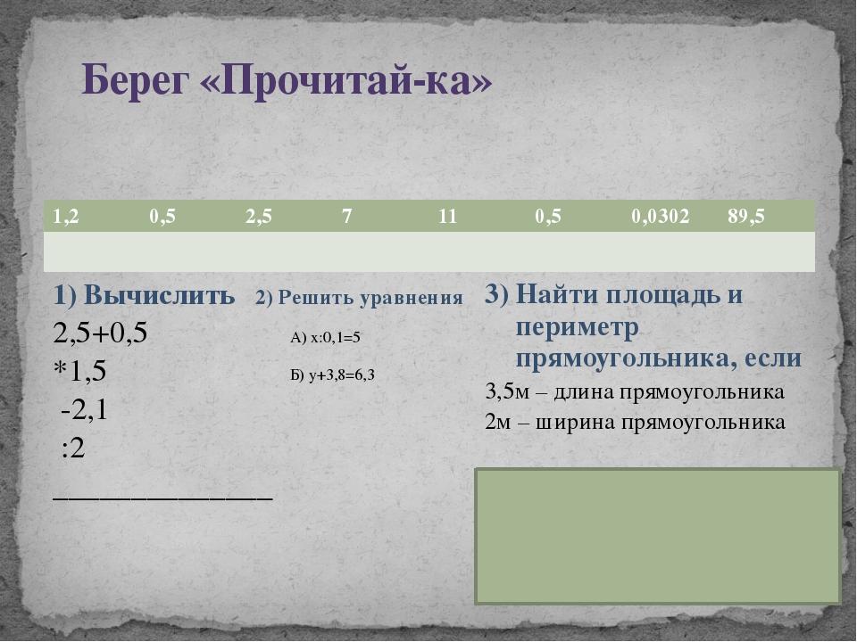 Берег «Прочитай-ка» 1) Вычислить 2,5+0,5 *1,5 -2,1 :2 ______________ 2) Реши...