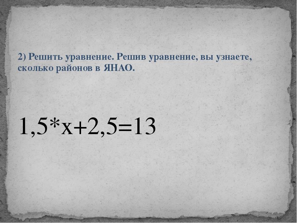 2) Решить уравнение. Решив уравнение, вы узнаете, сколько районов в ЯНАО. 1,5...