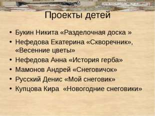 Проекты детей Букин Никита «Разделочная доска » Нефедова Екатерина «Скворечни