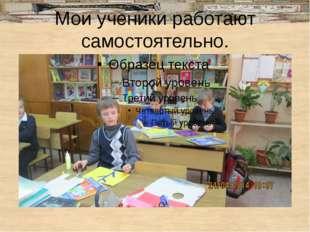 Мои ученики работают самостоятельно.