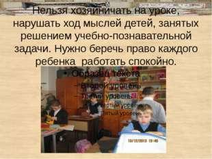 Нельзя хозяйничать на уроке, нарушать ход мыслей детей, занятых решением уче