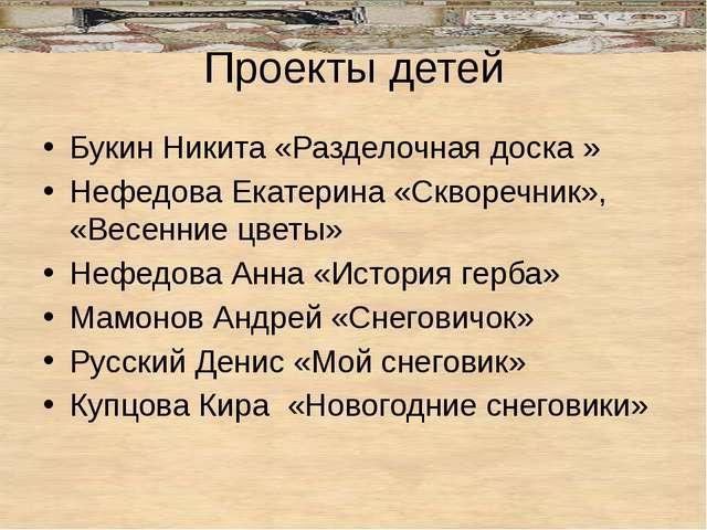 Проекты детей Букин Никита «Разделочная доска » Нефедова Екатерина «Скворечни...
