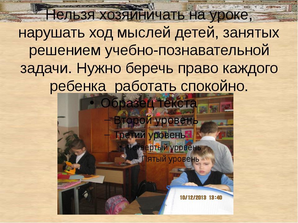 Нельзя хозяйничать на уроке, нарушать ход мыслей детей, занятых решением уче...