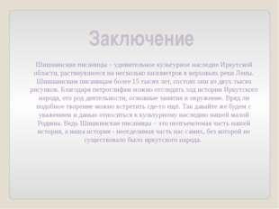 Заключение Шишкинские писаницы – удивительное культурное наследие Иркутской о