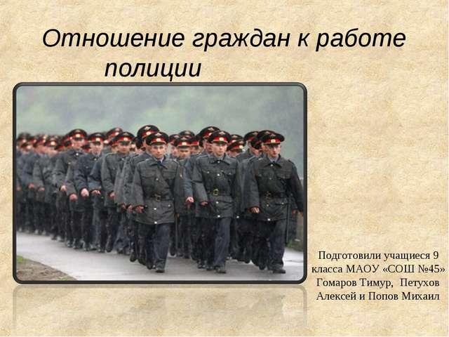Отношение граждан к работе полиции Подготовили учащиеся 9 класса МАОУ «СОШ №4...