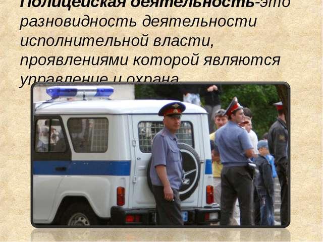 Полицейская деятельность-это разновидность деятельности исполнительной власти...