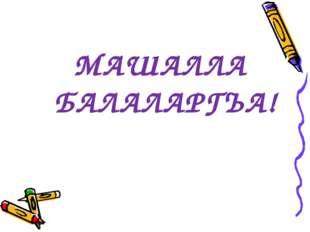 МАШАЛЛА БАЛАЛАРГЪА!