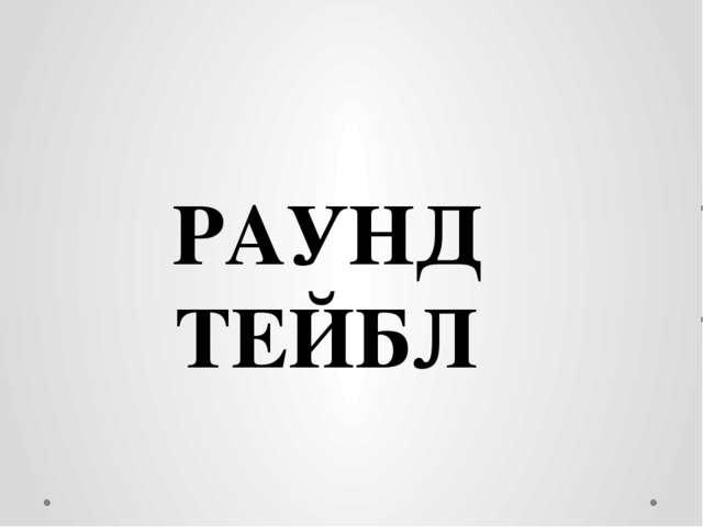 РАУНД ТЕЙБЛ