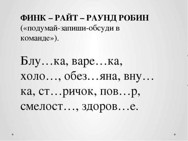 ФИНК – РАЙТ – РАУНД РОБИН («подумай-запиши-обсуди в команде»). Блу…ка, варе…к...