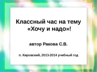 Классный час на тему «Хочу и надо»! автор Ракова С.В. п. Кировский, 2013-2014