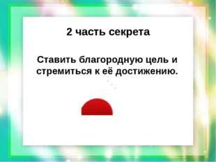 2 часть секрета Ставить благородную цель и стремиться к её достижению.