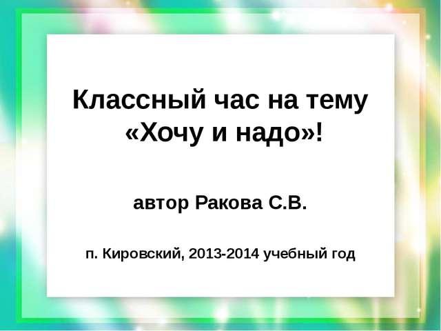 Классный час на тему «Хочу и надо»! автор Ракова С.В. п. Кировский, 2013-2014...
