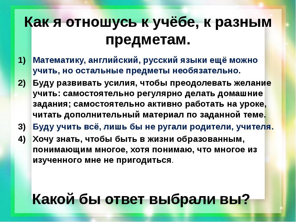 Как я отношусь к учёбе, к разным предметам. Математику, английский, русский я...