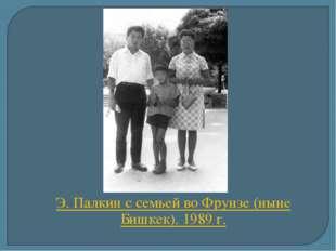 Э. Палкин с семьей во Фрунзе (ныне Бишкек). 1989 г.