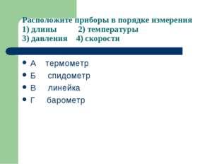 Расположите приборы в порядке измерения 1) длины 2) температуры 3) давления 4