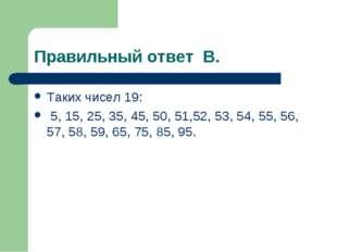 Правильный ответ В. Таких чисел 19: 5, 15, 25, 35, 45, 50, 51,52, 53, 54, 55,