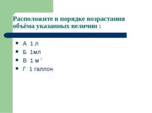 Расположите в порядке возрастания объёма указанных величин : А 1 л Б 1мл В 1