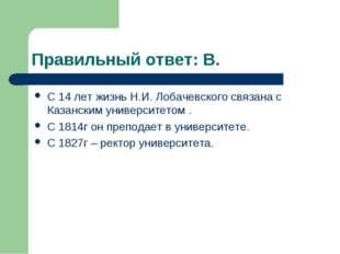 Правильный ответ: В. С 14 лет жизнь Н.И. Лобачевского связана с Казанским уни