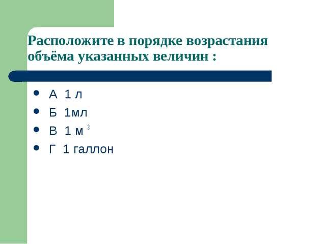 Расположите в порядке возрастания объёма указанных величин : А 1 л Б 1мл В 1...