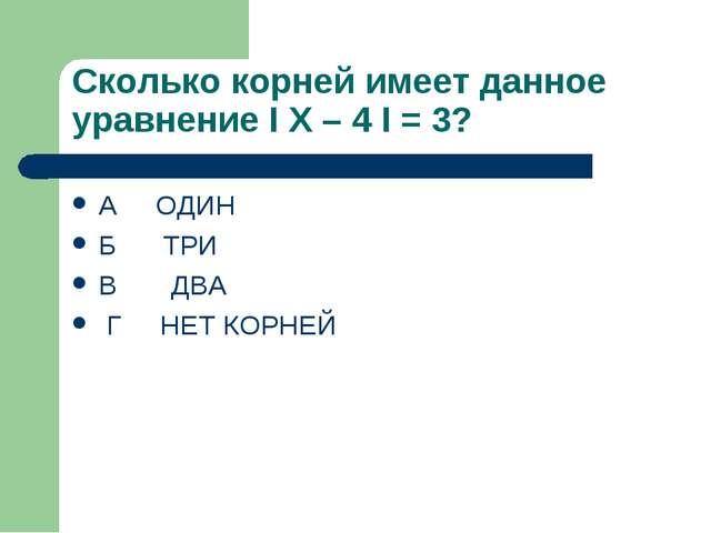 Сколько корней имеет данное уравнение I X – 4 I = 3? А ОДИН Б ТРИ В ДВА Г НЕТ...