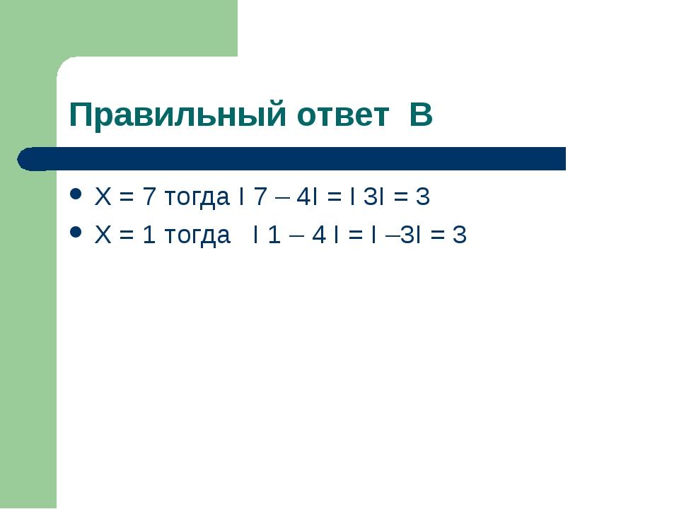 Правильный ответ В Х = 7 тогда I 7 – 4I = I 3I = 3 X = 1 тогда I 1 – 4 I = I...