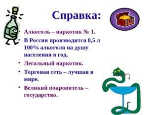 Справка: Алкоголь – наркотик № 1. В России производится 8,5 л 100% алкоголя н
