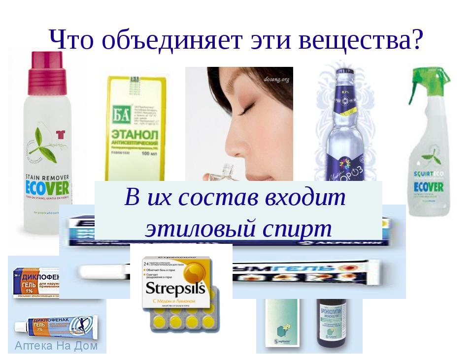 Что объединяет эти вещества? В их состав входит этиловый спирт