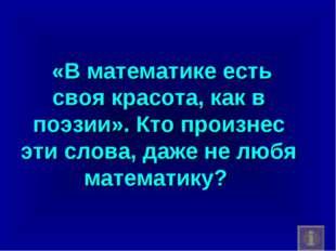 «В математике есть своя красота, как в поэзии». Кто произнес эти слова, даже