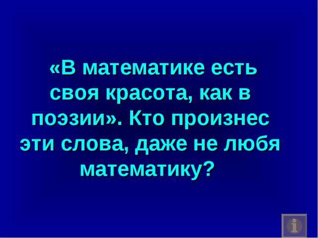 «В математике есть своя красота, как в поэзии». Кто произнес эти слова, даже...