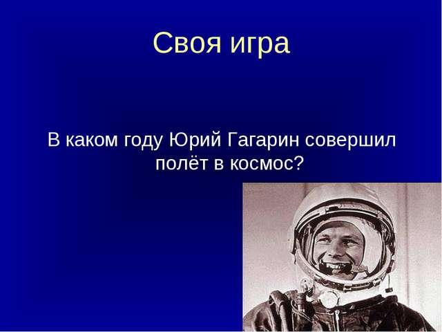 Своя игра В каком году Юрий Гагарин совершил полёт в космос?