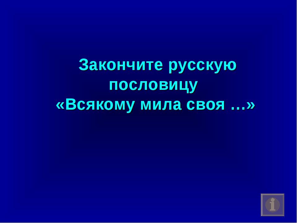 Закончите русскую пословицу «Всякому мила своя …»