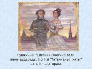 """Пушкиннің """"Евгений Онегин""""қазақ тіліне аударады, әрі өзі """"Татьянаның хаты"""" ат"""