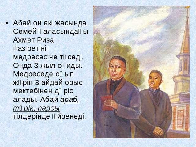 Абай он екі жасында Семей қаласындағы Ахмет Риза қазіретінің медресесіне түс...