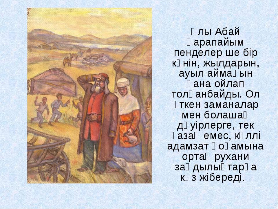 Ұлы Абай қарапайым пенделер ше бір күнін, жылдарын, ауыл аймағын ғана ойлап т...