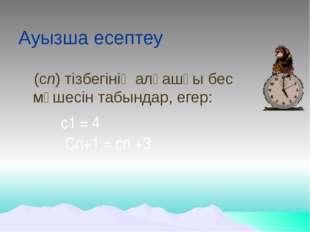 Ауызша есептеу (сn) тізбегінің алғашқы бес мүшесін табындар, егер: с1 = 4  C