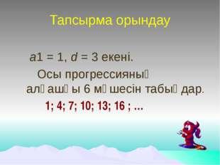 Тапсырма орындау а1 = 1, d = 3 екені. Осы прогрессияның алғашқы 6 мүшесін та