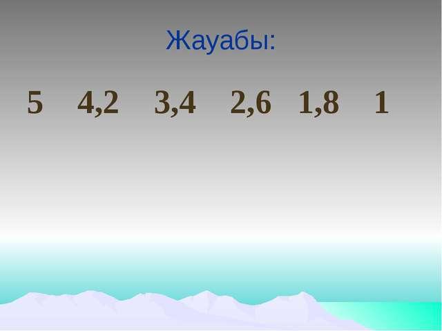 Жауабы: 5 4,2 3,4 2,6 1,8 1