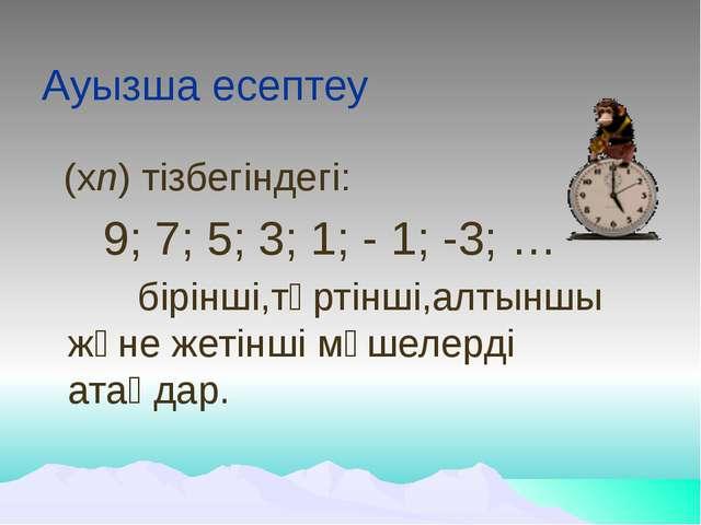 Ауызша есептеу (хn) тізбегіндегі: 9; 7; 5; 3; 1; - 1; -3; … бірінші,төрті...
