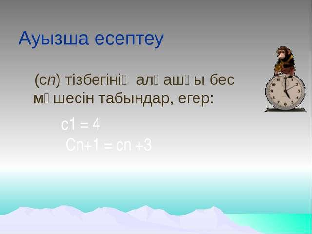 Ауызша есептеу (сn) тізбегінің алғашқы бес мүшесін табындар, егер: с1 = 4  C...
