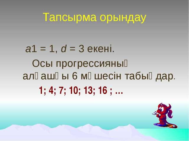 Тапсырма орындау а1 = 1, d = 3 екені. Осы прогрессияның алғашқы 6 мүшесін та...