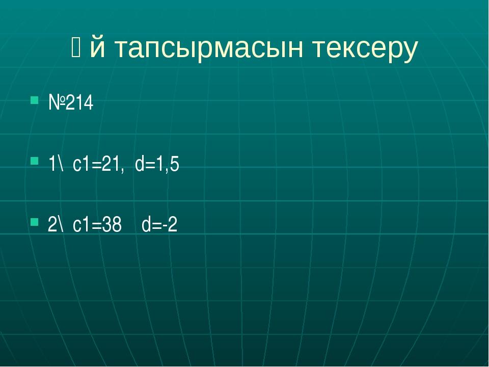 Үй тапсырмасын тексеру №214 1\ с1=21, d=1,5 2\ c1=38 d=-2
