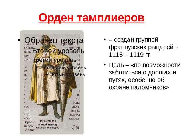 Орден тамплиеров – создан группой французских рыцарей в 1118 – 1119 гг. Цель...