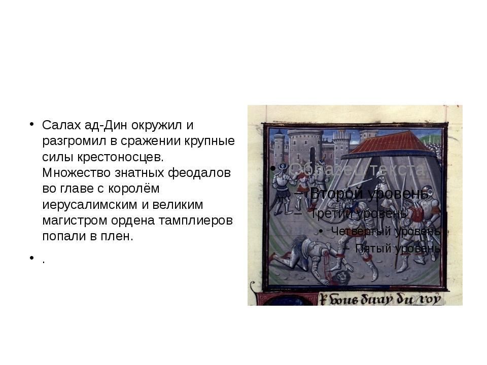 Салах ад-Дин окружил и разгромил в сражении крупные силы крестоносцев. Множе...