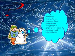 Назовите вещество, из которого была изготовлена снегурочка, и какие физически