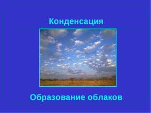 Образование облаков Конденсация