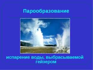 испарение воды, выбрасываемой гейзером Парообразование