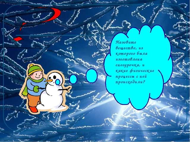 Назовите вещество, из которого была изготовлена снегурочка, и какие физически...